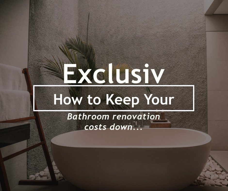 How to Keep Your Bathroom Renovation Costs Down: Exclusiv Bathrooms
